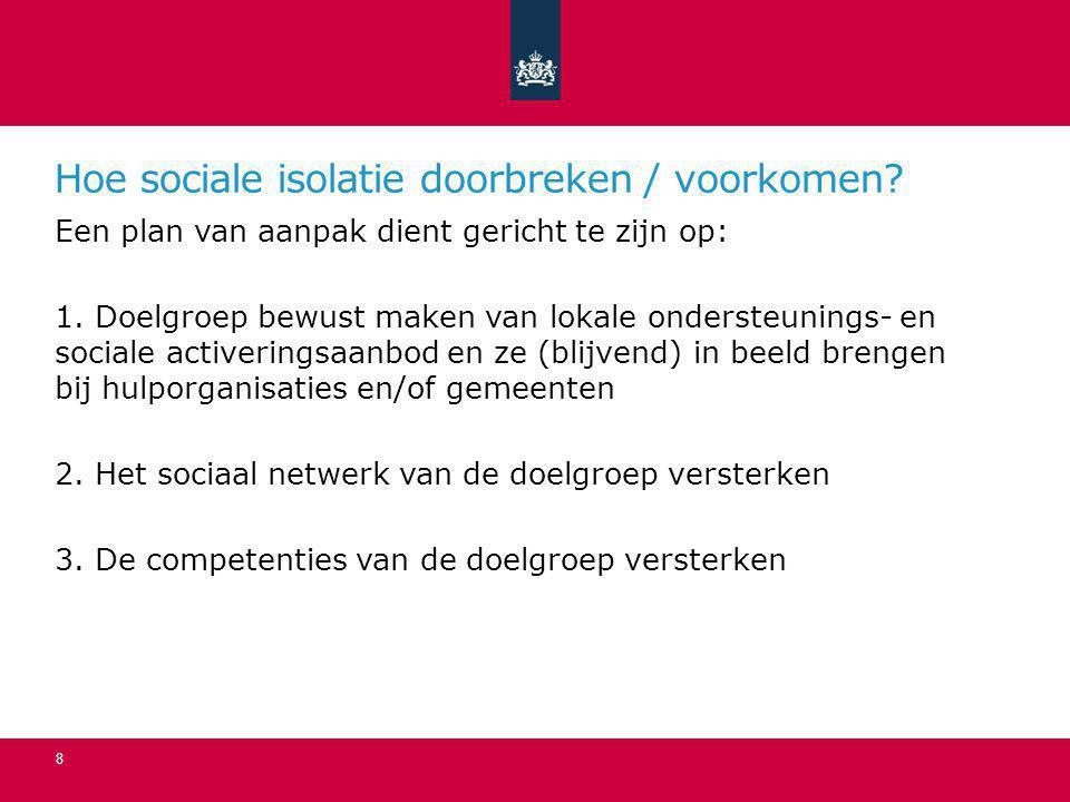 Hoe sociale isolatie doorbreken / voorkomen? Een plan van aanpak dient gericht te zijn op: 1. Doelgroep bewust maken van lokale ondersteunings- en soc