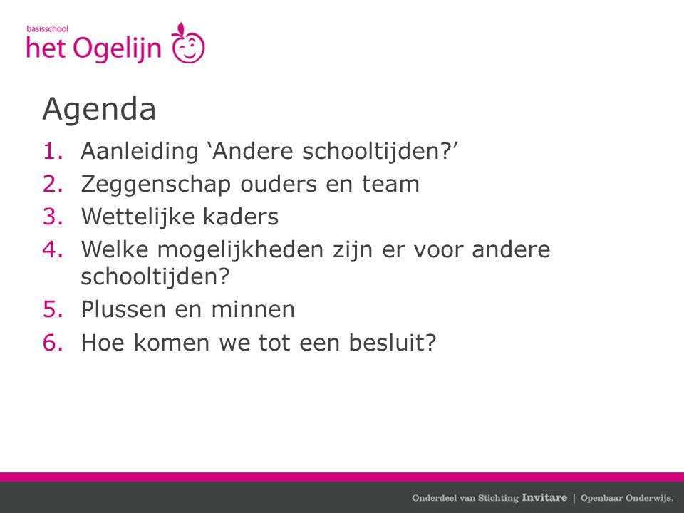 Agenda 1.Aanleiding 'Andere schooltijden?' 2.Zeggenschap ouders en team 3.Wettelijke kaders 4.Welke mogelijkheden zijn er voor andere schooltijden? 5.