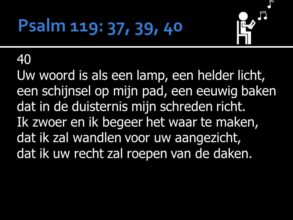 40 Uw woord is als een lamp, een helder licht, een schijnsel op mijn pad, een eeuwig baken dat in de duisternis mijn schreden richt. Ik zwoer en ik be