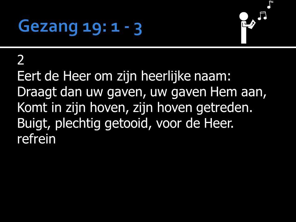 2 Eert de Heer om zijn heerlijke naam: Draagt dan uw gaven, uw gaven Hem aan, Komt in zijn hoven, zijn hoven getreden. Buigt, plechtig getooid, voor d