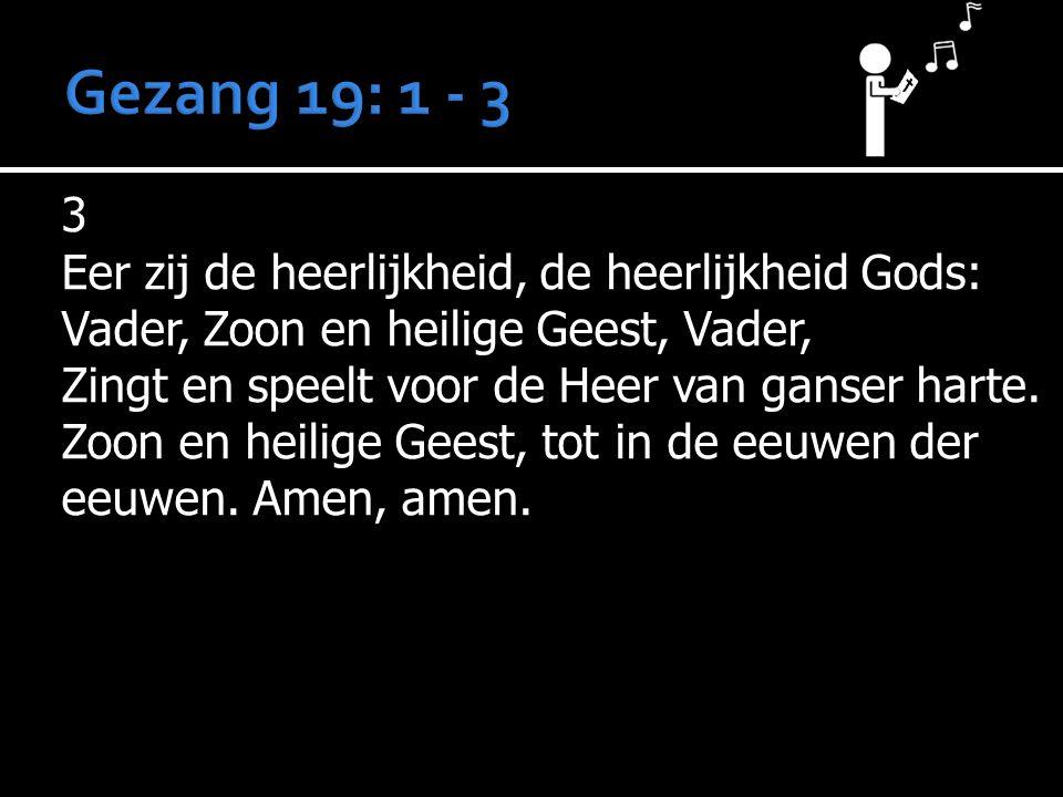 3 Eer zij de heerlijkheid, de heerlijkheid Gods: Vader, Zoon en heilige Geest, Vader, Zingt en speelt voor de Heer van ganser harte. Zoon en heilige G