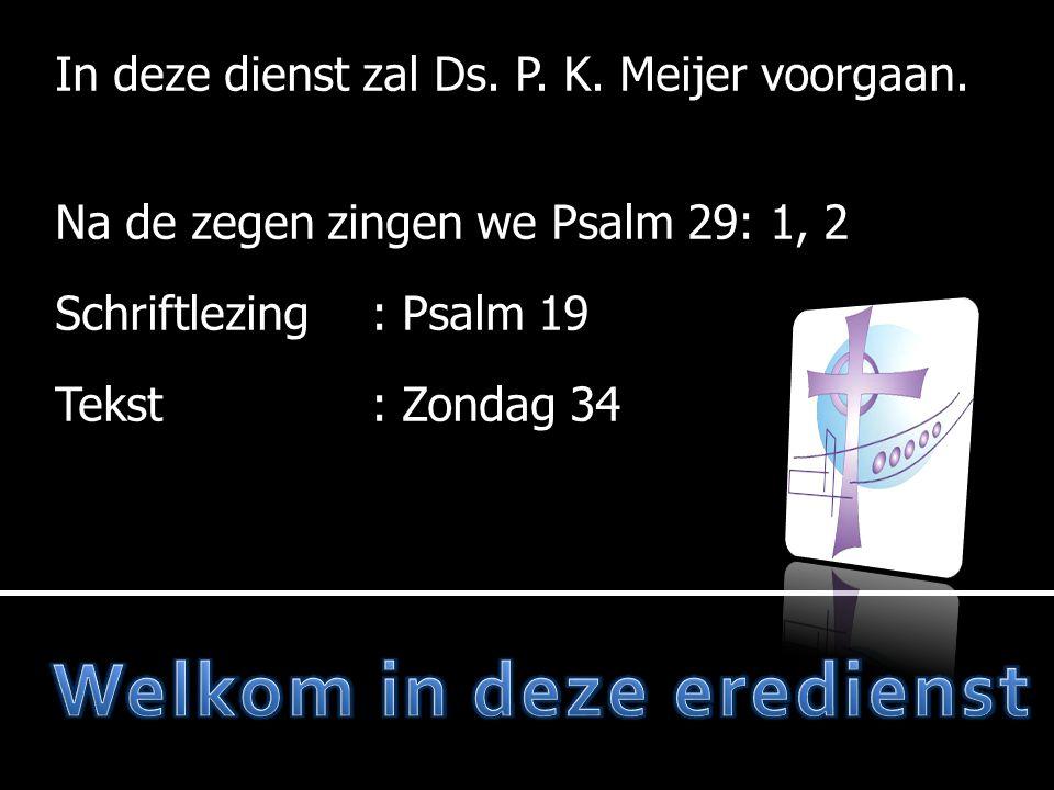 In deze dienst zal Ds. P. K. Meijer voorgaan. Na de zegen zingen we Psalm 29: 1, 2 Schriftlezing: Schriftlezing: Psalm 19 Tekst: Tekst: Zondag 34