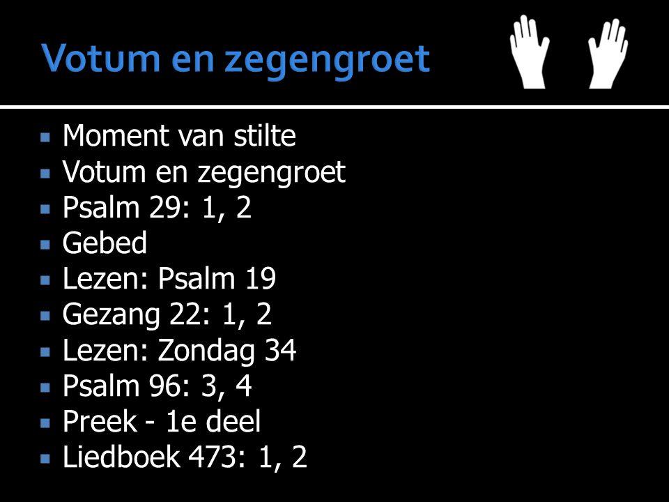  Moment van stilte  Votum en zegengroet  Psalm 29: 1, 2  Gebed  Lezen: Psalm 19  Gezang 22: 1, 2  Lezen: Zondag 34  Psalm 96: 3, 4  Preek - 1