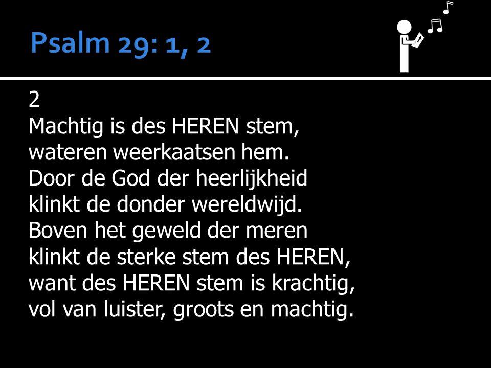 2 Machtig is des HEREN stem, wateren weerkaatsen hem. Door de God der heerlijkheid klinkt de donder wereldwijd. Boven het geweld der meren klinkt de s