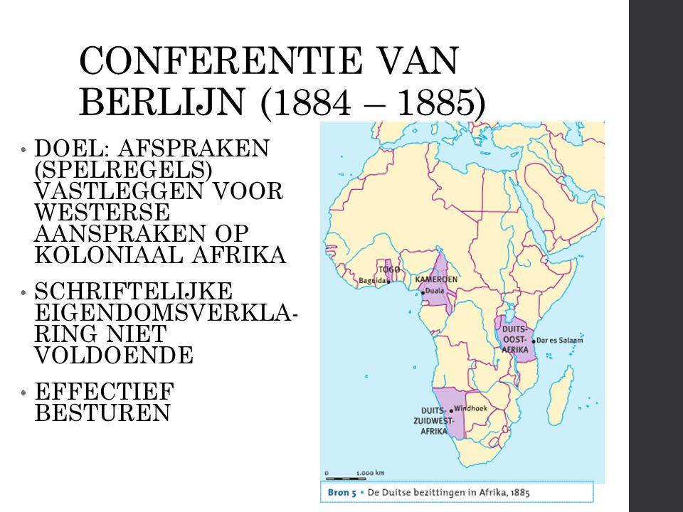 CONFERENTIE VAN BERLIJN (1884 – 1885) DOEL: AFSPRAKEN (SPELREGELS) VASTLEGGEN VOOR WESTERSE AANSPRAKEN OP KOLONIAAL AFRIKA SCHRIFTELIJKE EIGENDOMSVERKLA- RING NIET VOLDOENDE EFFECTIEF BESTUREN