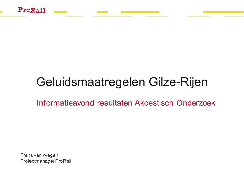 Geluidsmaatregelen Gilze-Rijen Informatieavond resultaten Akoestisch Onderzoek Frans van Wegen Projectmanager ProRail