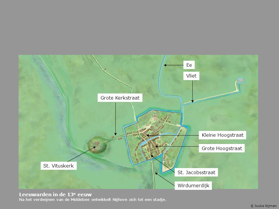 Leeuwarden in de 13 e eeuw Na het verdwijnen van de Middelzee ontwikkelt Nijhove zich tot een stadje. St. Jacobsstraat Grote Kerkstraat Grote Hoogstra