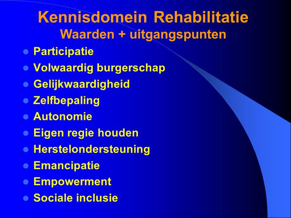 Kennisdomein Rehabilitatie Waarden + uitgangspunten Participatie Volwaardig burgerschap Gelijkwaardigheid Zelfbepaling Autonomie Eigen regie houden Herstelondersteuning Emancipatie Empowerment Sociale inclusie