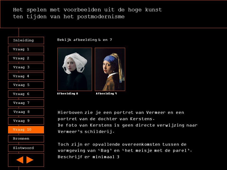 Het spelen met voorbeelden uit de hoge kunst ten tijden van het postmodernisme Inleiding Vraag 2 Vraag 3 Vraag 4 Vraag 5 Vraag 6 Vraag 7 Vraag 8 Vraag 9 Vraag 10 Bronnen Slotwoord Vraag 1 Bekijk afbeelding 6 en 7 Afbeelding 8Afbeelding 9 Hierboven zie je een portret van Vermeer en een portret van de dochter van Kerstens.