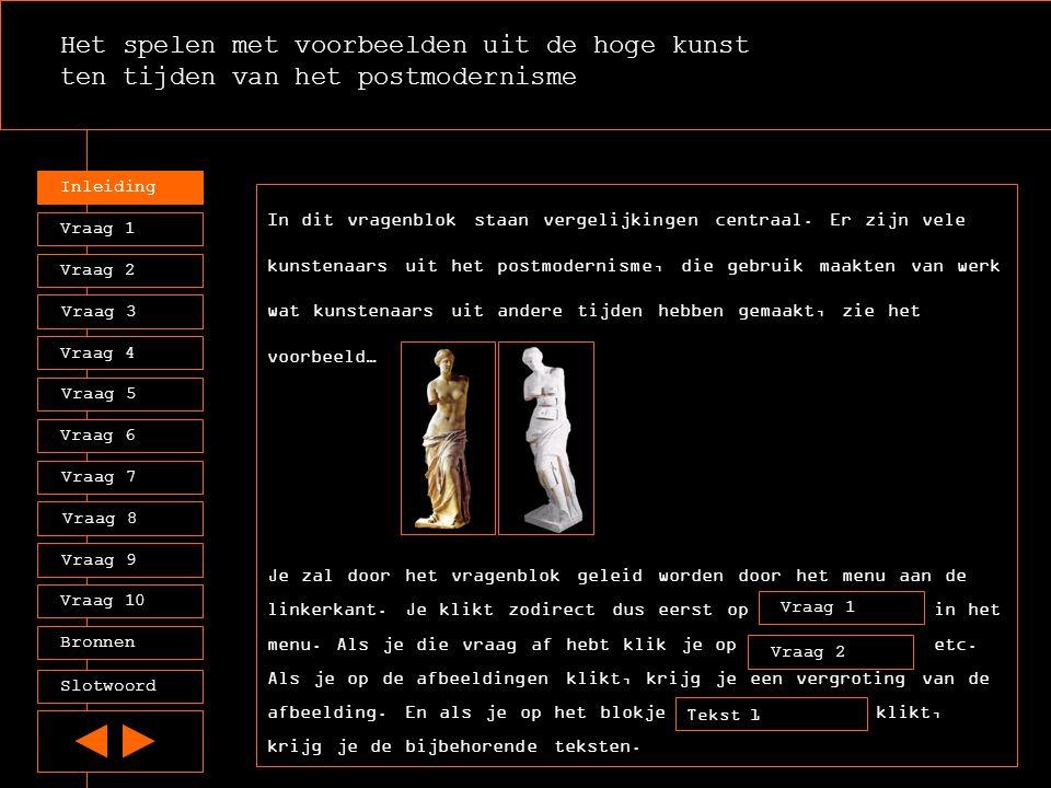 Het spelen met voorbeelden uit de hoge kunst ten tijden van het postmodernisme Inleiding Vraag 2 Vraag 3 Vraag 4 Vraag 5 Vraag 6 Vraag 7 Vraag 8 Vraag 9 Vraag 10 Vraag 1 Afbeelding 1 De Grieken zagen de Venus van Milo als een volmaakt beeld van de schoonheid, leg dit uit in 2 beknopte zinnen.