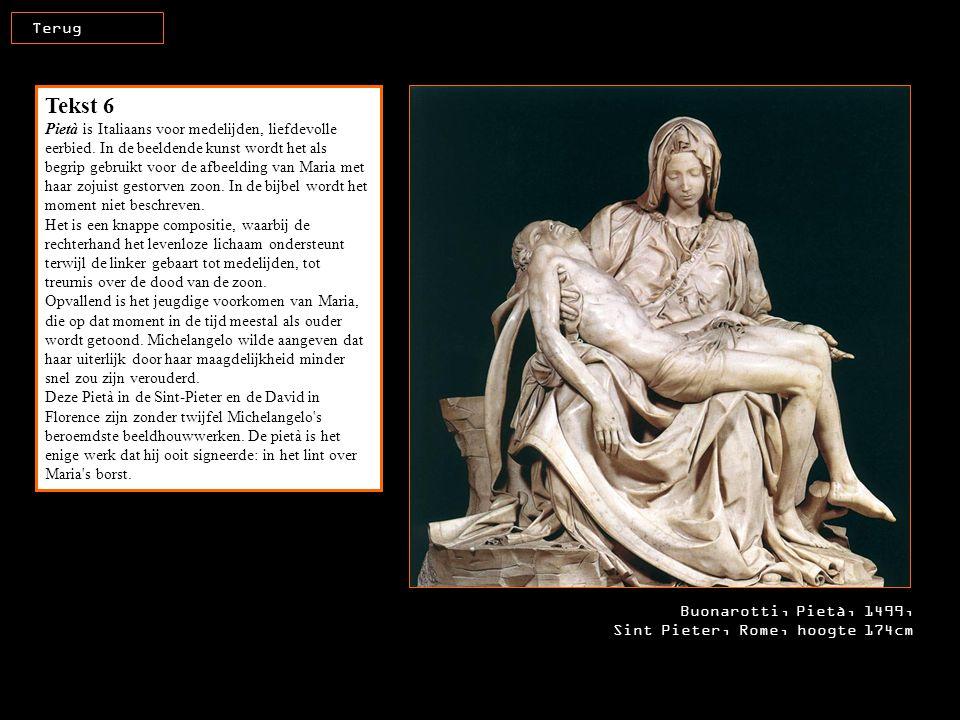 Buonarotti, Pietà, 1499, Sint Pieter, Rome, hoogte 174cm Terug Tekst 6 Pietà is Italiaans voor medelijden, liefdevolle eerbied. In de beeldende kunst