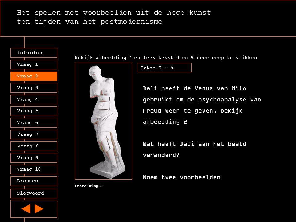 Het spelen met voorbeelden uit de hoge kunst ten tijden van het postmodernisme Inleiding Vraag 2 Vraag 3 Vraag 4 Vraag 5 Vraag 6 Vraag 7 Vraag 8 Vraag 9 Vraag 10 Vraag 1 Tekst 3 + 4 Afbeelding 2 Sommige mensen ervoeren het beeld van Dali in 1936 als schokkend.