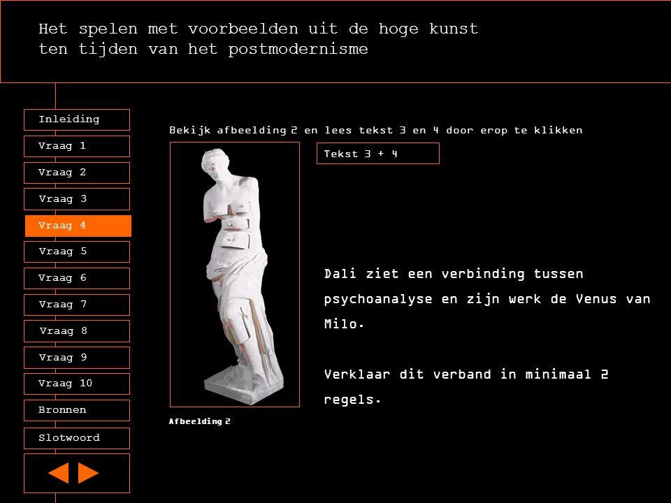 Het spelen met voorbeelden uit de hoge kunst ten tijden van het postmodernisme Inleiding Vraag 2 Vraag 3 Vraag 4 Vraag 5 Vraag 6 Vraag 7 Vraag 8 Vraag 9 Vraag 10 Vraag 1 Tekst 3 + 4 Afbeelding 2 Dali ziet een verbinding tussen psychoanalyse en zijn werk de Venus van Milo.