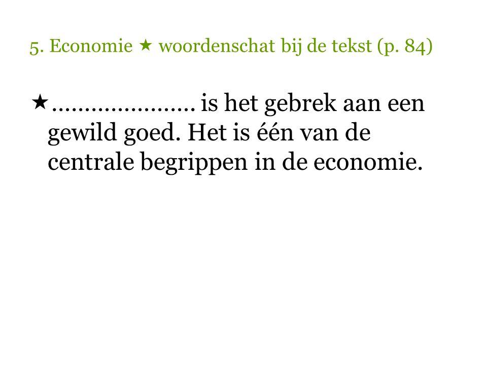 5.Economie  woordenschat bij de tekst (p. 84)  Schaarste is het gebrek aan een gewild goed.
