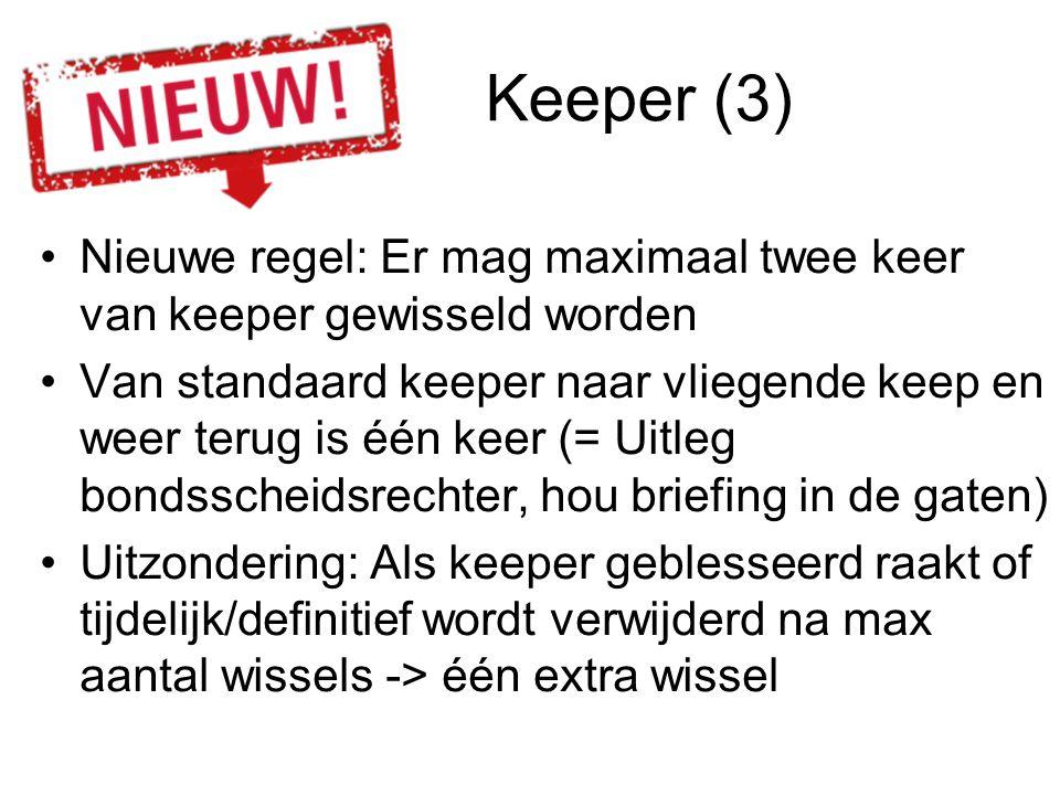 Keeper (3) Nieuwe regel: Er mag maximaal twee keer van keeper gewisseld worden Van standaard keeper naar vliegende keep en weer terug is één keer (= U