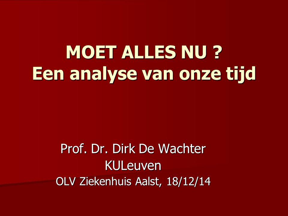 MOET ALLES NU ? Een analyse van onze tijd Prof. Dr. Dirk De Wachter KULeuven OLV Ziekenhuis Aalst, 18/12/14