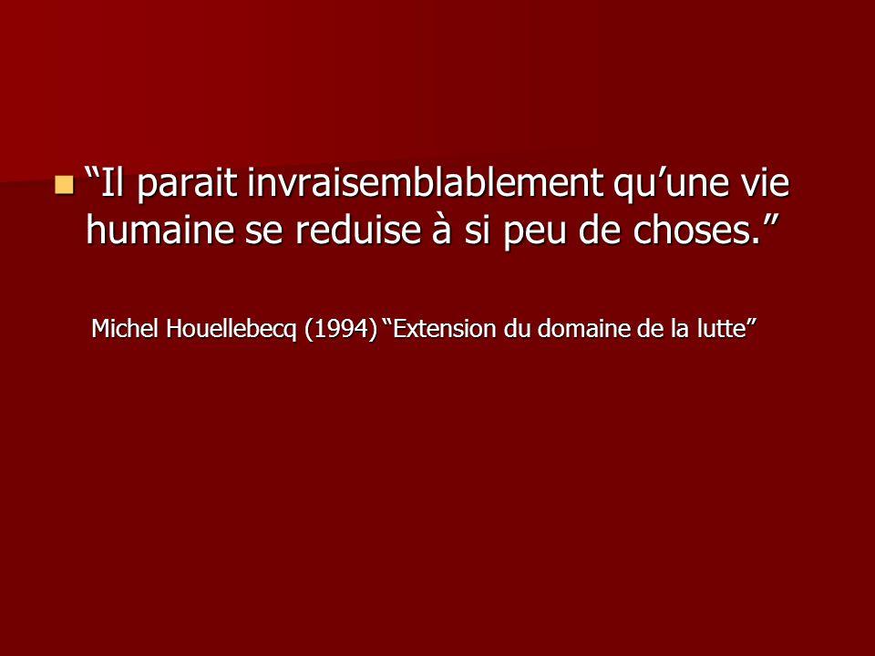 Il parait invraisemblablement qu'une vie humaine se reduise à si peu de choses. Il parait invraisemblablement qu'une vie humaine se reduise à si peu de choses. Michel Houellebecq (1994) Extension du domaine de la lutte Michel Houellebecq (1994) Extension du domaine de la lutte