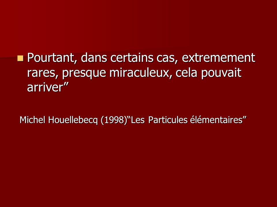Pourtant, dans certains cas, extremement rares, presque miraculeux, cela pouvait arriver Pourtant, dans certains cas, extremement rares, presque miraculeux, cela pouvait arriver Michel Houellebecq (1998) Les Particules élémentaires Michel Houellebecq (1998) Les Particules élémentaires