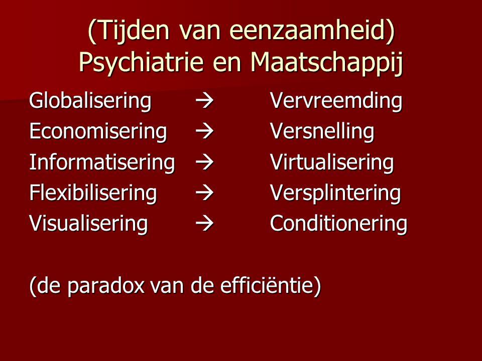 (Tijden van eenzaamheid) Psychiatrie en Maatschappij Globalisering  Vervreemding Economisering  Versnelling Informatisering  Virtualisering Flexibilisering  Versplintering Visualisering  Conditionering (de paradox van de efficiëntie)