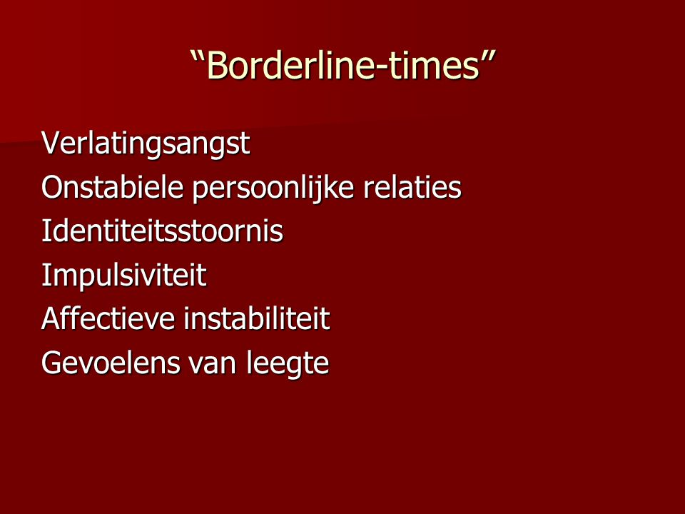 """""""Borderline-times"""" Verlatingsangst Onstabiele persoonlijke relaties IdentiteitsstoornisImpulsiviteit Affectieve instabiliteit Gevoelens van leegte"""