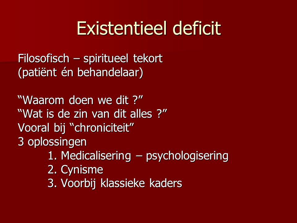 Existentieel deficit Filosofisch – spiritueel tekort (patiënt én behandelaar) Waarom doen we dit ? Wat is de zin van dit alles ? Vooral bij chroniciteit 3 oplossingen 1.