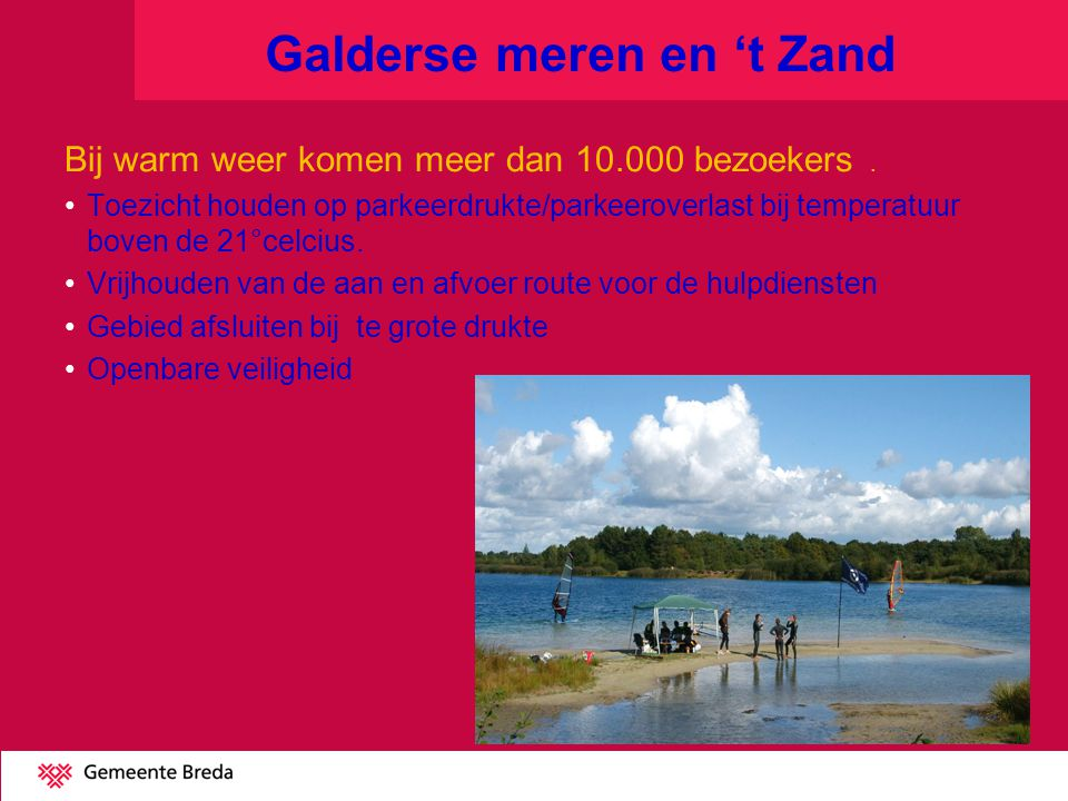 Galderse meren en 't Zand Bij warm weer komen meer dan 10.000 bezoekers. Toezicht houden op parkeerdrukte/parkeeroverlast bij temperatuur boven de 21°