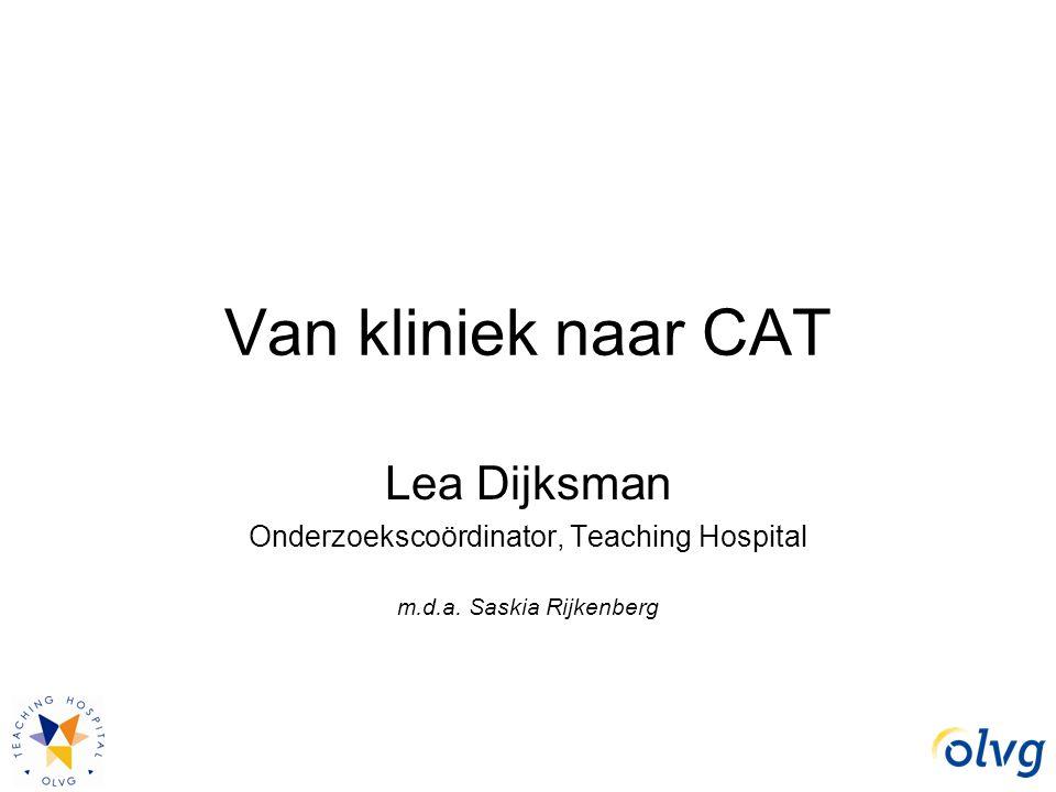 Van kliniek naar CAT Lea Dijksman Onderzoekscoördinator, Teaching Hospital m.d.a. Saskia Rijkenberg
