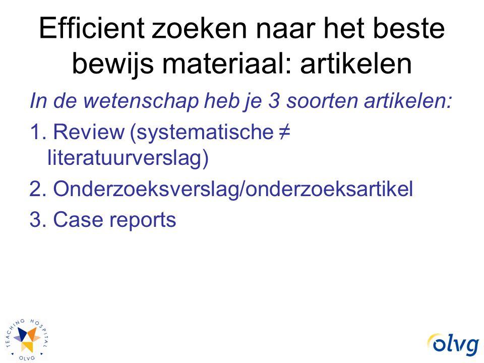Efficient zoeken naar het beste bewijs materiaal: artikelen In de wetenschap heb je 3 soorten artikelen: 1. Review (systematische ≠ literatuurverslag)