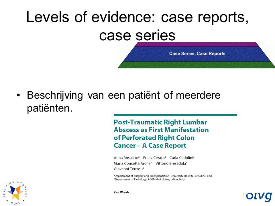 Levels of evidence: case reports, case series Beschrijving van een patiënt of meerdere patiënten.