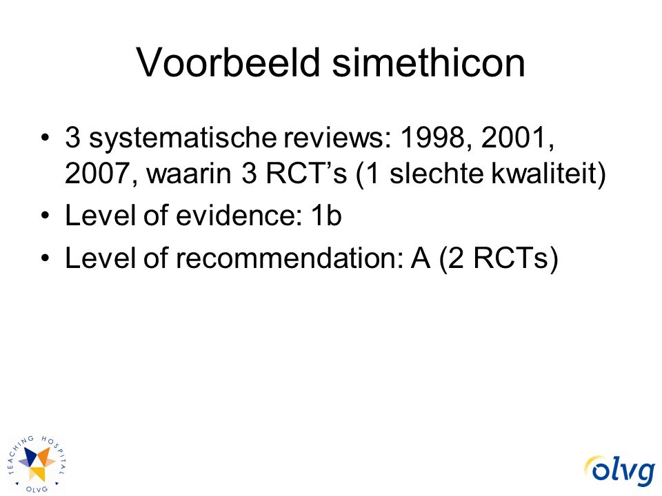 Voorbeeld simethicon 3 systematische reviews: 1998, 2001, 2007, waarin 3 RCT's (1 slechte kwaliteit) Level of evidence: 1b Level of recommendation: A