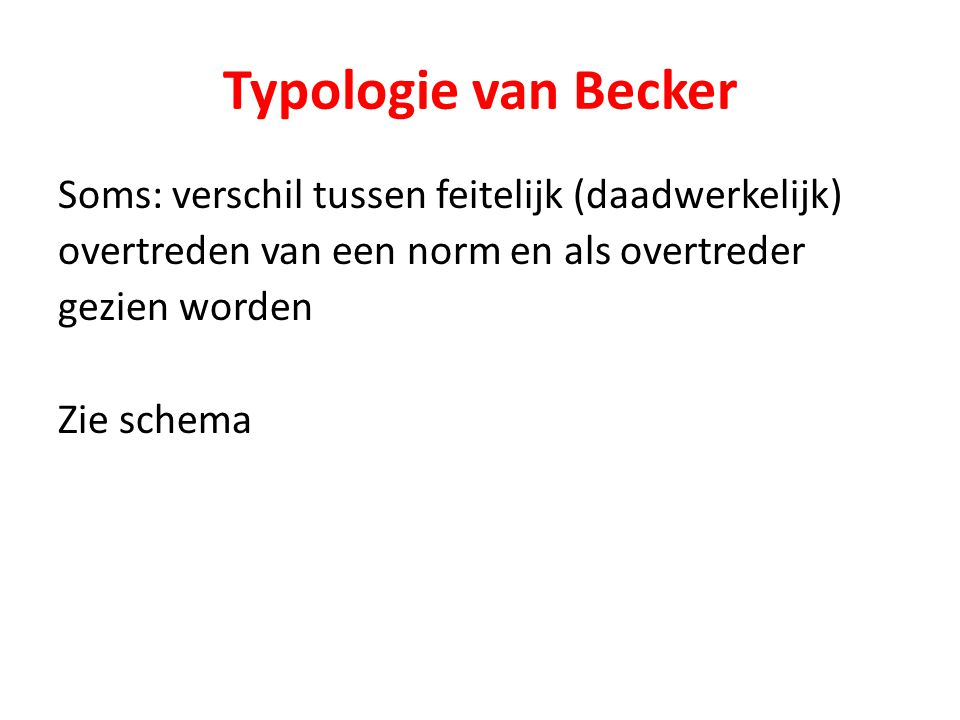 Typologie van Becker Soms: verschil tussen feitelijk (daadwerkelijk) overtreden van een norm en als overtreder gezien worden Zie schema