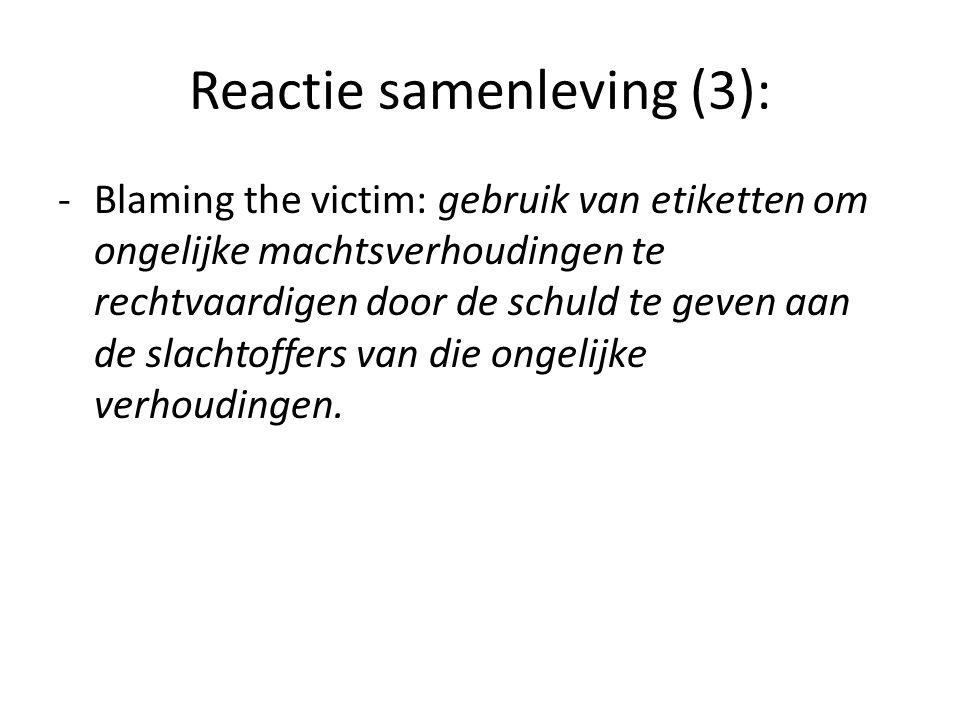 Reactie samenleving (3): -Blaming the victim: gebruik van etiketten om ongelijke machtsverhoudingen te rechtvaardigen door de schuld te geven aan de s