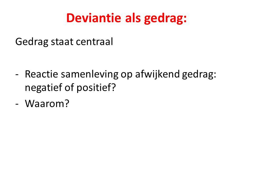 Deviantie als gedrag: Gedrag staat centraal -Reactie samenleving op afwijkend gedrag: negatief of positief? -Waarom?