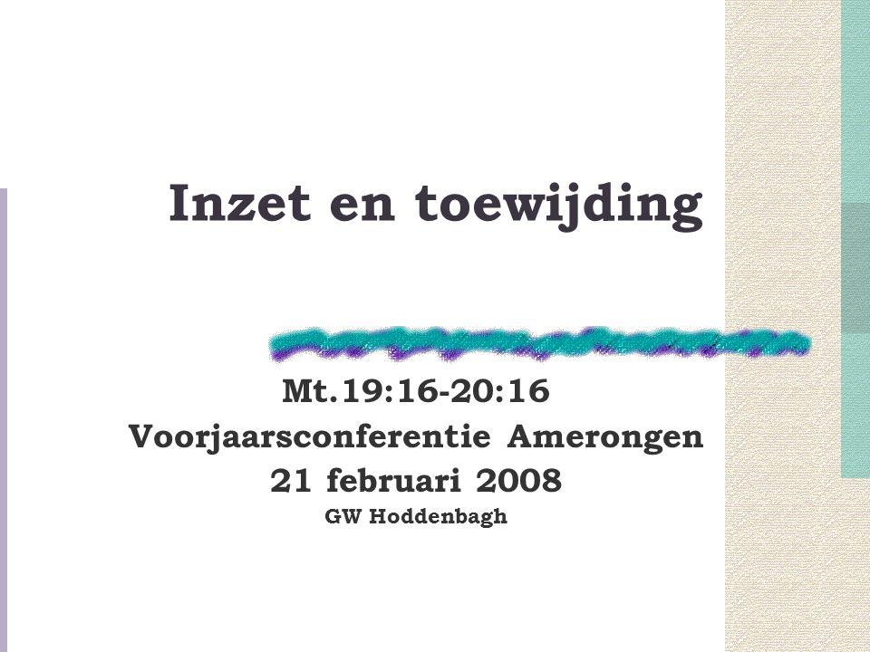 Inzet en toewijding Mt.19:16-20:16 Voorjaarsconferentie Amerongen 21 februari 2008 GW Hoddenbagh