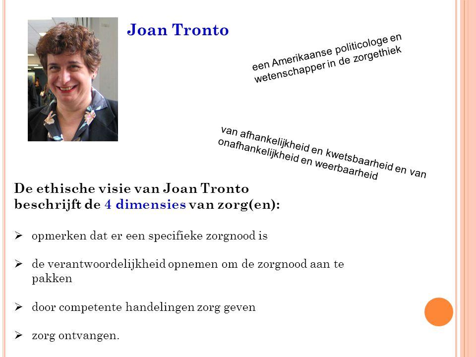 Joan Tronto De ethische visie van Joan Tronto beschrijft de 4 dimensies van zorg(en):  opmerken dat er een specifieke zorgnood is  de verantwoordelijkheid opnemen om de zorgnood aan te pakken  door competente handelingen zorg geven  zorg ontvangen.
