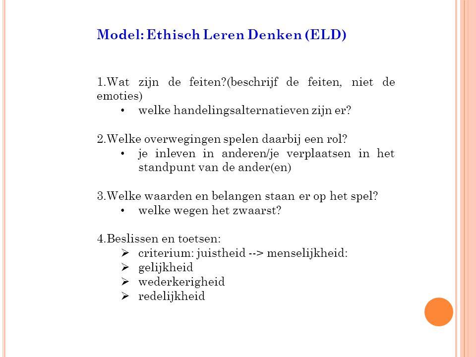 Model: Ethisch Leren Denken (ELD) 1.Wat zijn de feiten?(beschrijf de feiten, niet de emoties) welke handelingsalternatieven zijn er.