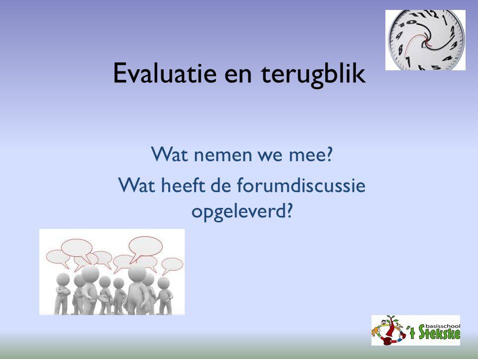 Evaluatie en terugblik Wat nemen we mee? Wat heeft de forumdiscussie opgeleverd?