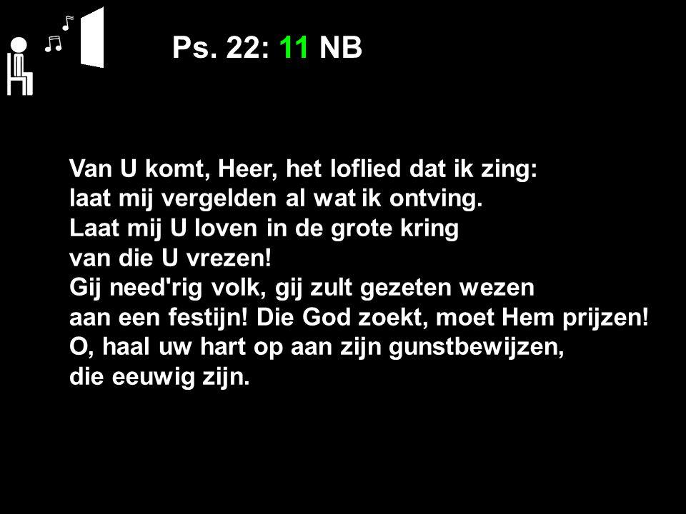 Ps. 22: 11 NB Van U komt, Heer, het loflied dat ik zing: laat mij vergelden al wat ik ontving.