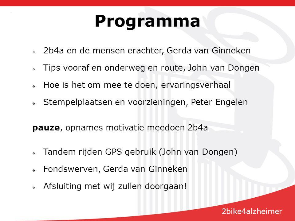 Programma  2b4a en de mensen erachter, Gerda van Ginneken  Tips vooraf en onderweg en route, John van Dongen  Hoe is het om mee te doen, ervaringsverhaal  Stempelplaatsen en voorzieningen, Peter Engelen pauze, opnames motivatie meedoen 2b4a  Tandem rijden GPS gebruik (John van Dongen)  Fondswerven, Gerda van Ginneken  Afsluiting met wij zullen doorgaan.
