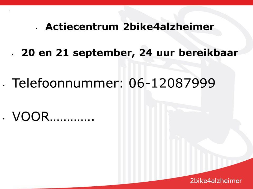 Actiecentrum 2bike4alzheimer 20 en 21 september, 24 uur bereikbaar Telefoonnummer: 06-12087999 VOOR………….