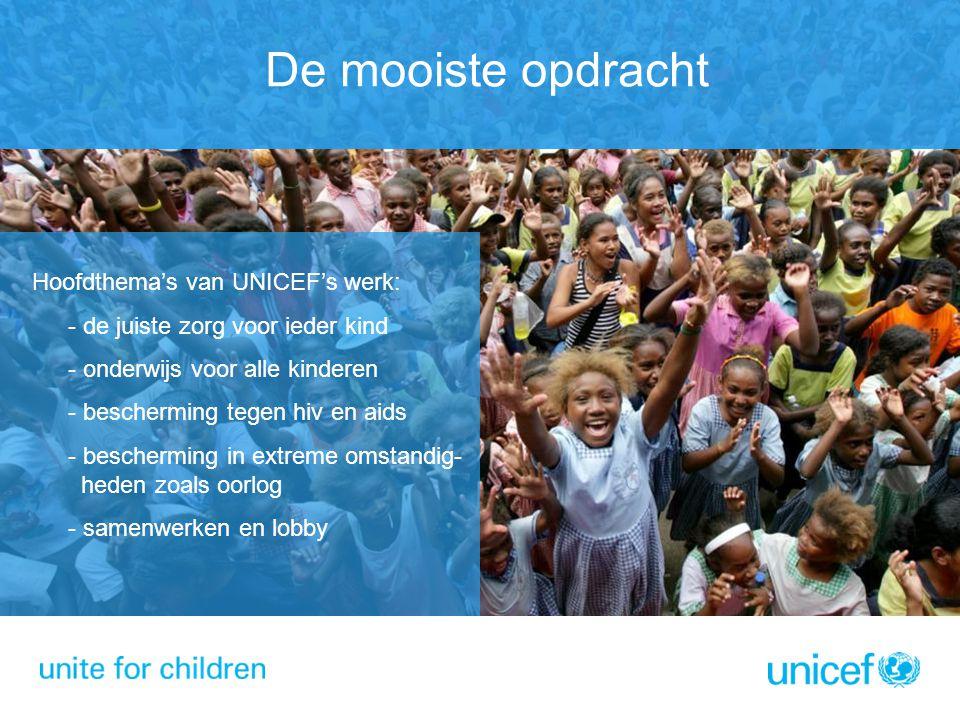 De mooiste opdracht Hoofdthema's van UNICEF's werk: - de juiste zorg voor ieder kind - onderwijs voor alle kinderen - bescherming tegen hiv en aids -