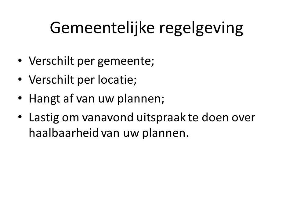Gemeentelijke regelgeving Verschilt per gemeente; Verschilt per locatie; Hangt af van uw plannen; Lastig om vanavond uitspraak te doen over haalbaarheid van uw plannen.