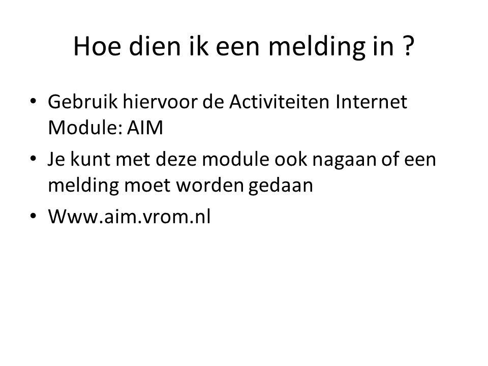 Hoe dien ik een melding in ? Gebruik hiervoor de Activiteiten Internet Module: AIM Je kunt met deze module ook nagaan of een melding moet worden gedaa