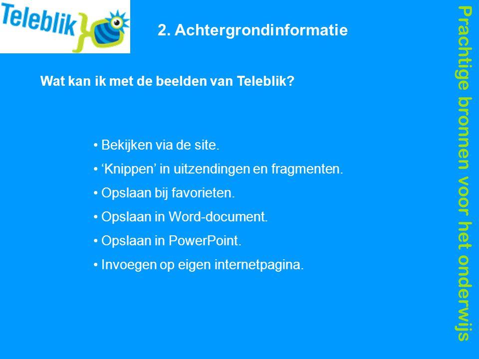 Prachtige bronnen voor het onderwijs 2. Achtergrondinformatie Wat kan ik met de beelden van Teleblik? Bekijken via de site. 'Knippen' in uitzendingen