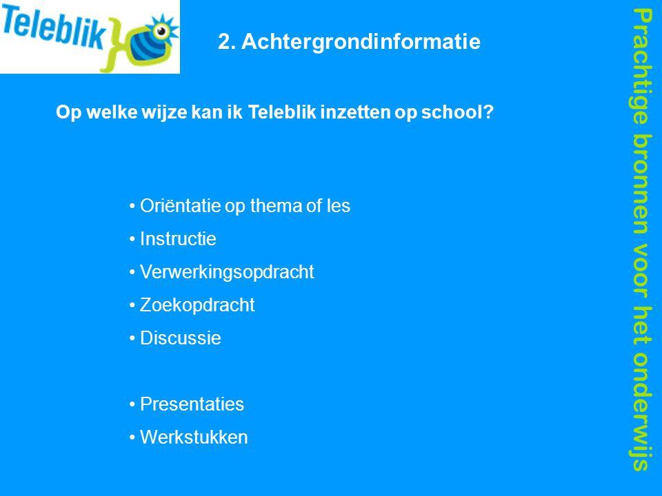 Prachtige bronnen voor het onderwijs 2. Achtergrondinformatie Op welke wijze kan ik Teleblik inzetten op school? Oriëntatie op thema of les Instructie