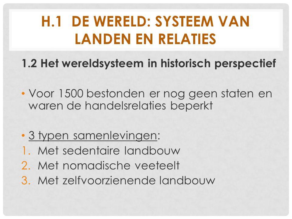 H.1 DE WERELD: SYSTEEM VAN LANDEN EN RELATIES 1.2 Het wereldsysteem in historisch perspectief Voor 1500 bestonden er nog geen staten en waren de hande