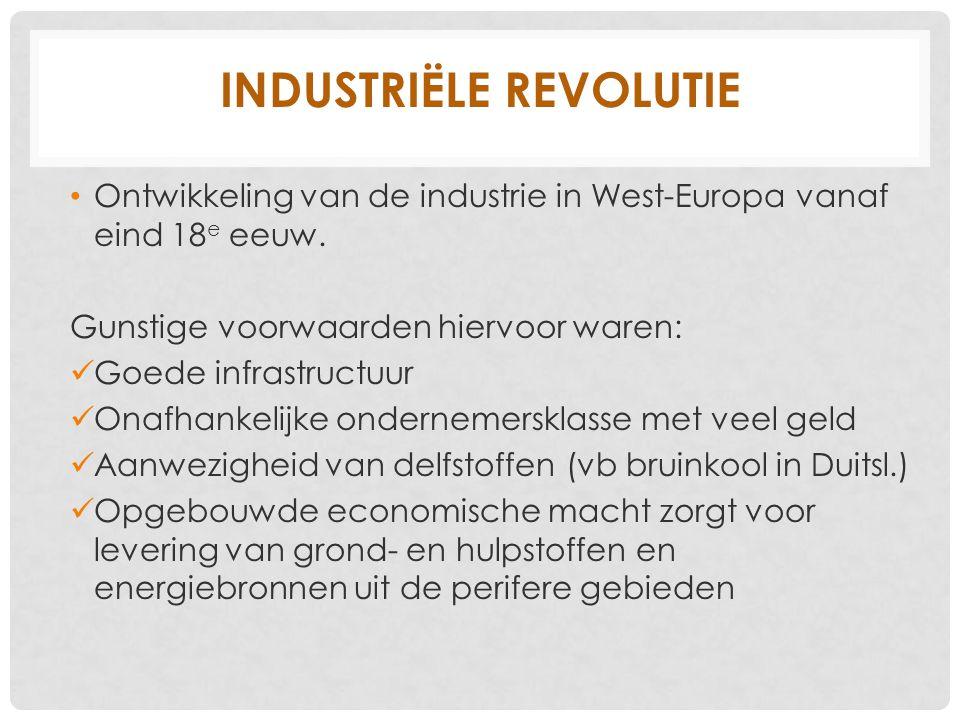 INDUSTRIËLE REVOLUTIE Ontwikkeling van de industrie in West-Europa vanaf eind 18 e eeuw. Gunstige voorwaarden hiervoor waren: Goede infrastructuur Ona