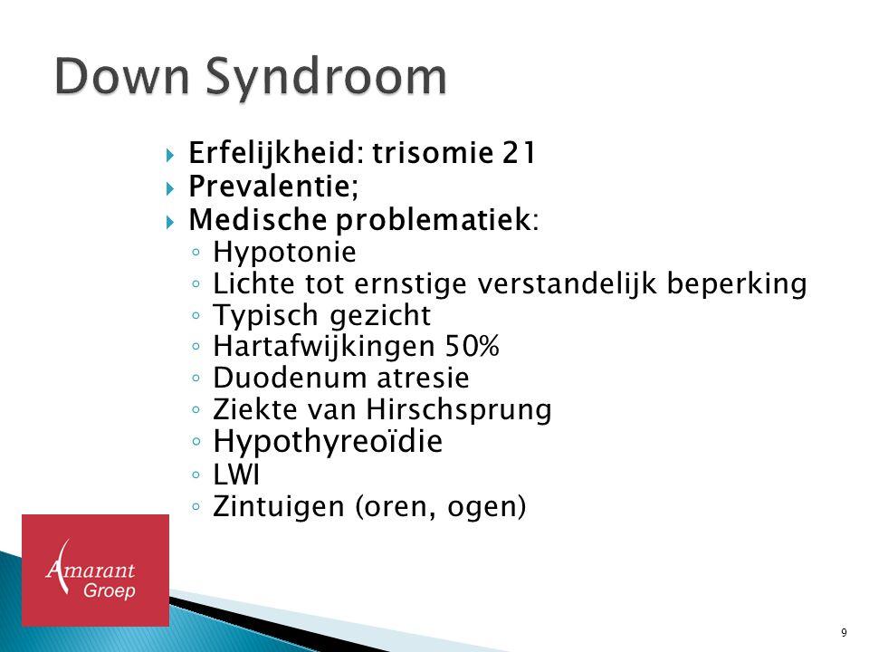  Erfelijkheid: trisomie 21  Prevalentie;  Medische problematiek: ◦ Hypotonie ◦ Lichte tot ernstige verstandelijk beperking ◦ Typisch gezicht ◦ Hart