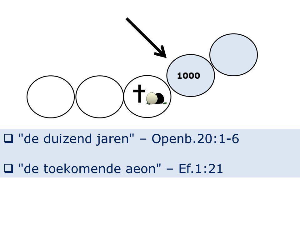  de duizend jaren – Openb.20:1-6  de toekomende aeon – Ef.1:21 1000