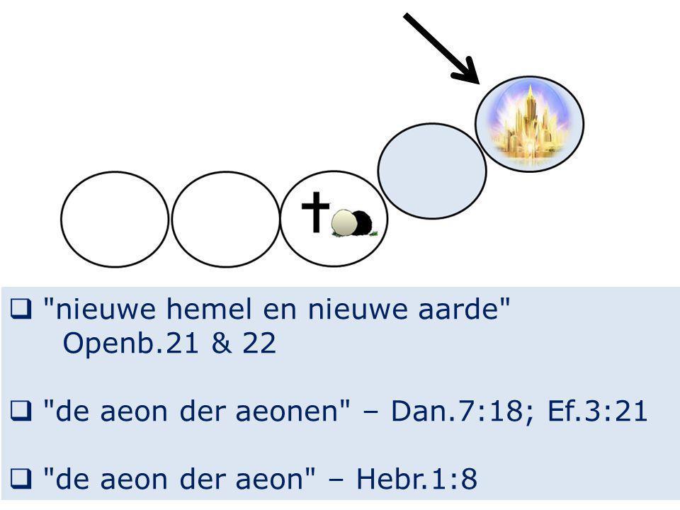  nieuwe hemel en nieuwe aarde Openb.21 & 22  de aeon der aeonen – Dan.7:18; Ef.3:21  de aeon der aeon – Hebr.1:8